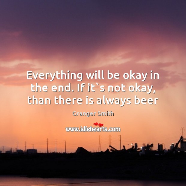Everything will be okay in the end. If it`s not okay, than there is always beer Image