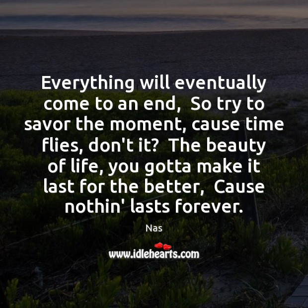 Everything will eventually come to an end,  So try to savor the Nas Picture Quote
