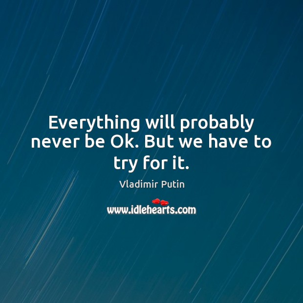 Everything will probably never be Ok. But we have to try for it. Vladimir Putin Picture Quote