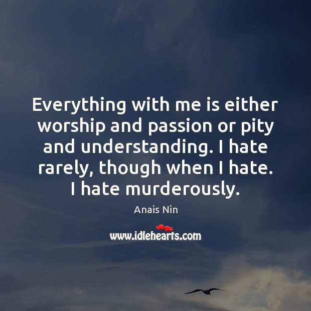 Everything with me is either worship and passion or pity and understanding. Image