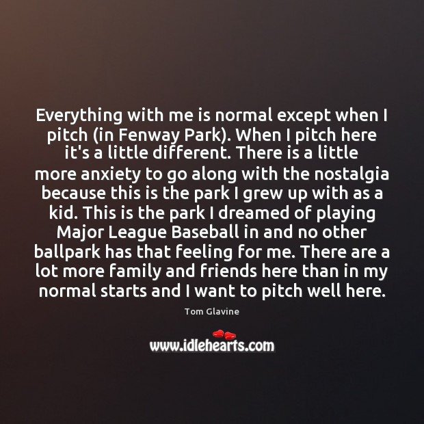 Everything with me is normal except when I pitch (in Fenway Park). Image