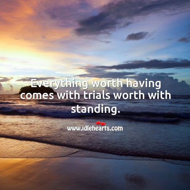 Everything worth having comes with trials worth with standing. Image