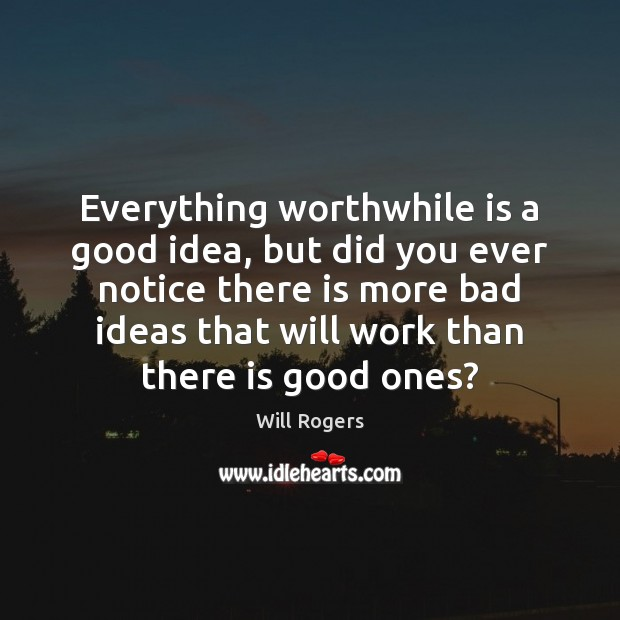 Everything worthwhile is a good idea, but did you ever notice there Image