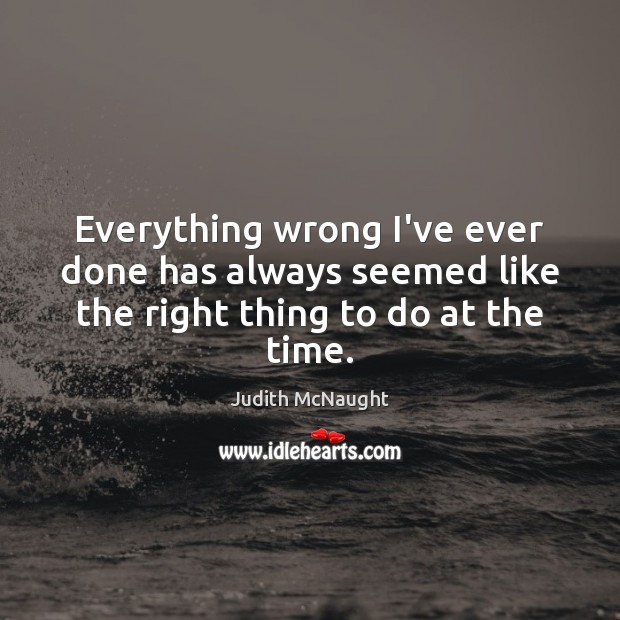 Everything wrong I've ever done has always seemed like the right thing to do at the time. Judith McNaught Picture Quote