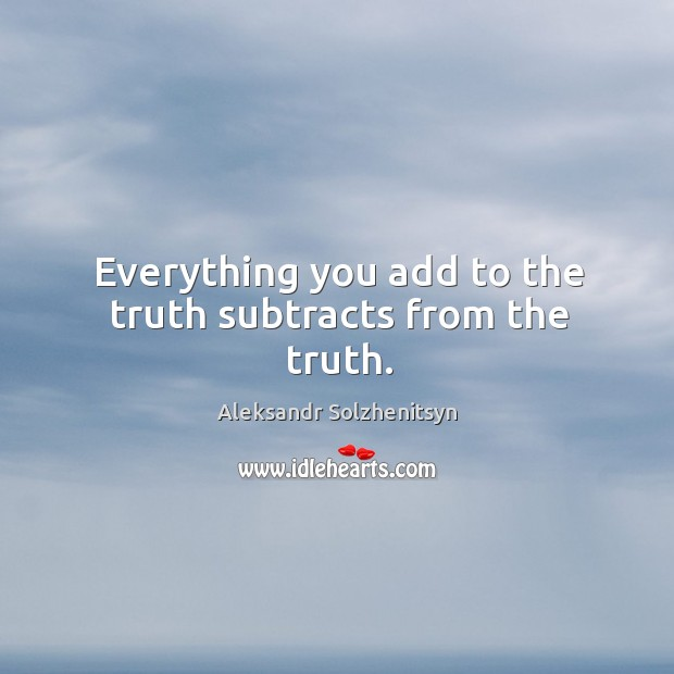 Everything you add to the truth subtracts from the truth. Image