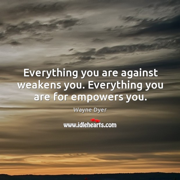 Everything you are against weakens you. Everything you are for empowers you. Image
