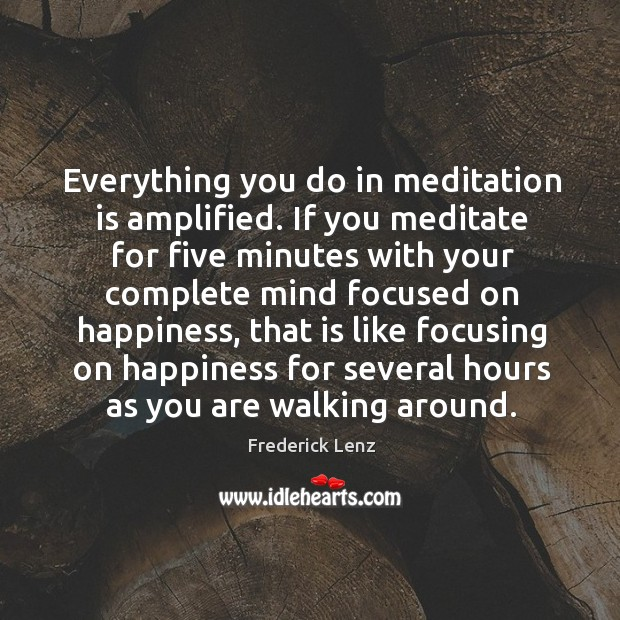 Everything you do in meditation is amplified. If you meditate for five Image