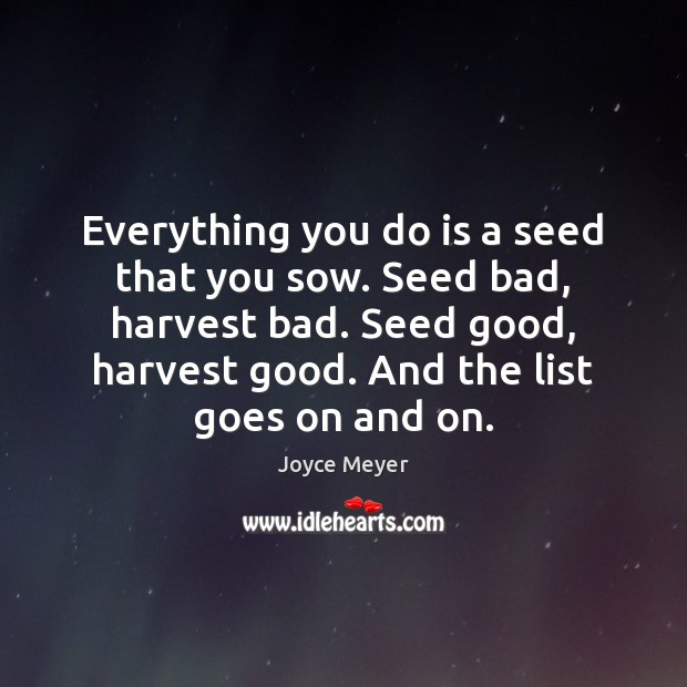 Image, Everything you do is a seed that you sow. Seed bad, harvest