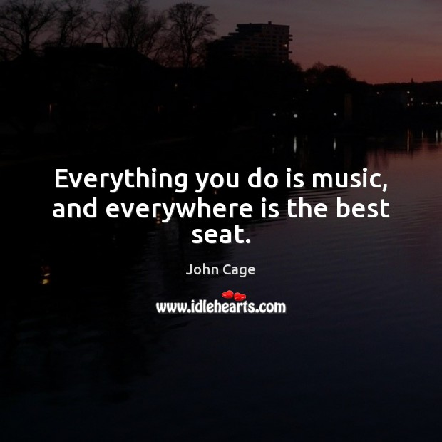 Everything you do is music, and everywhere is the best seat. Image