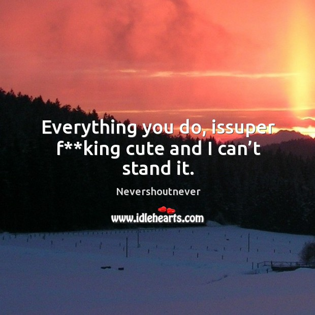 Everything you do, issuper f**king cute and I can't stand it. Image