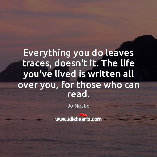 Everything you do leaves traces, doesn't it. The life you've lived is Jo Nesbo Picture Quote