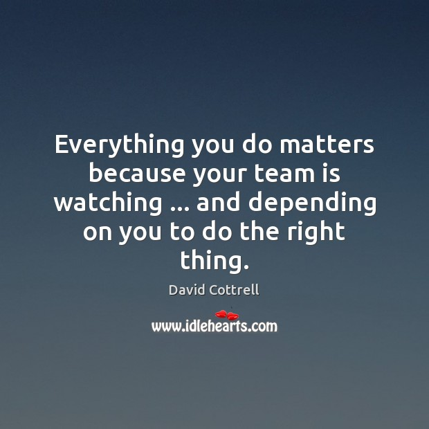 Everything you do matters because your team is watching … and depending on David Cottrell Picture Quote
