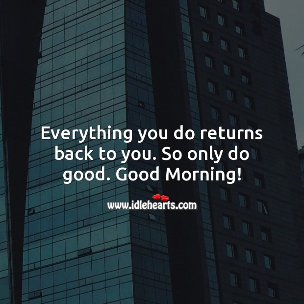 Everything you do returns back to you. So only do good. Good Morning! Image