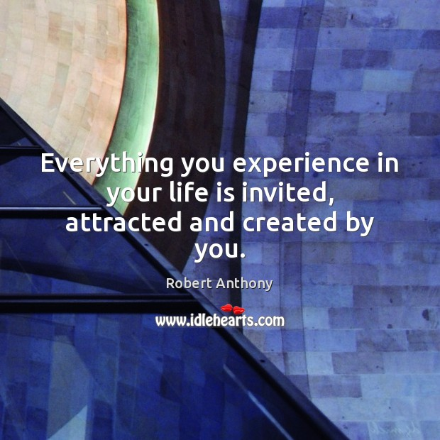 Everything you experience in your life is invited, attracted and created by you. Robert Anthony Picture Quote