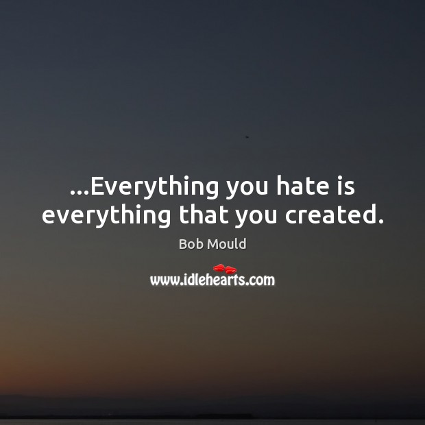 Image, …Everything you hate is everything that you created.