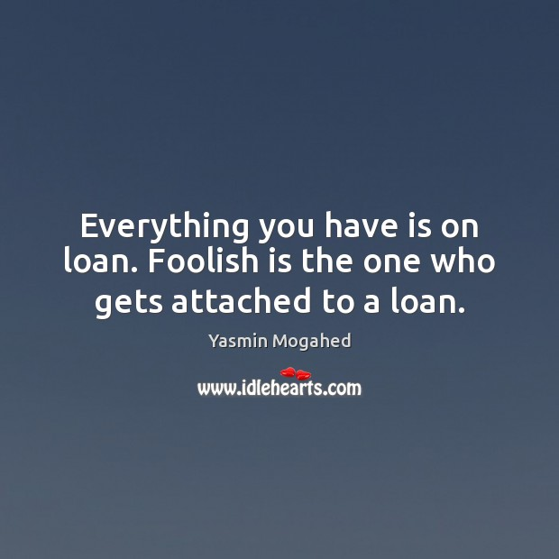 Everything you have is on loan. Foolish is the one who gets attached to a loan. Yasmin Mogahed Picture Quote