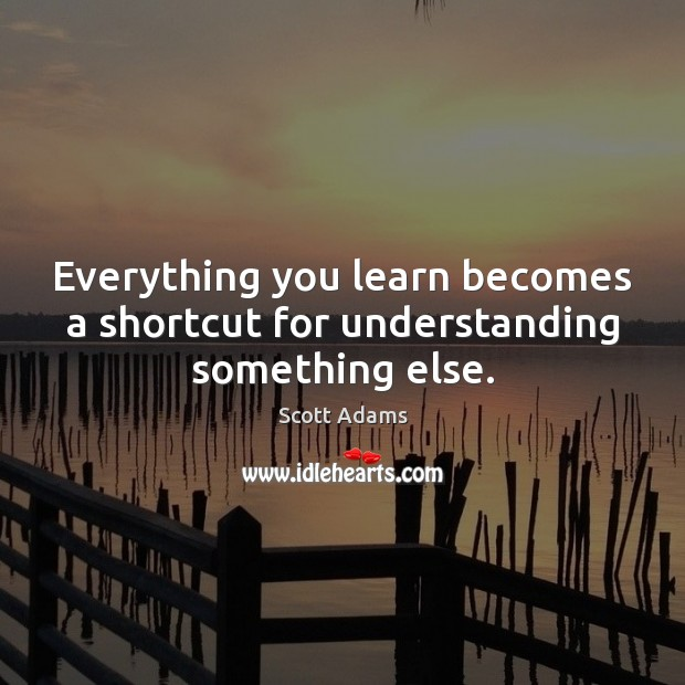 Everything you learn becomes a shortcut for understanding something else. Image