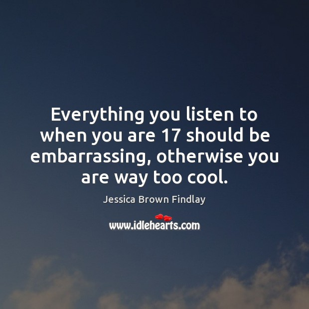 Everything you listen to when you are 17 should be embarrassing, otherwise you Jessica Brown Findlay Picture Quote