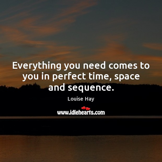 Everything you need comes to you in perfect time, space and sequence. Image
