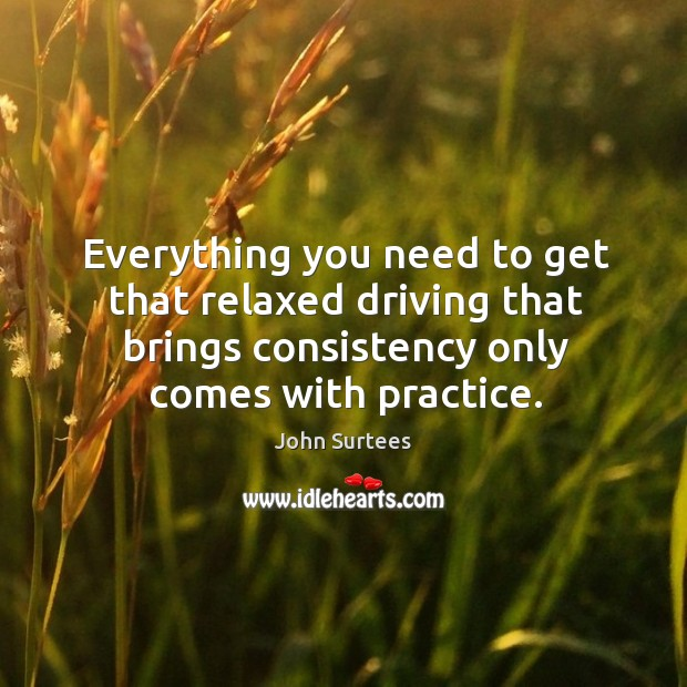 Everything you need to get that relaxed driving that brings consistency only comes with practice. Image