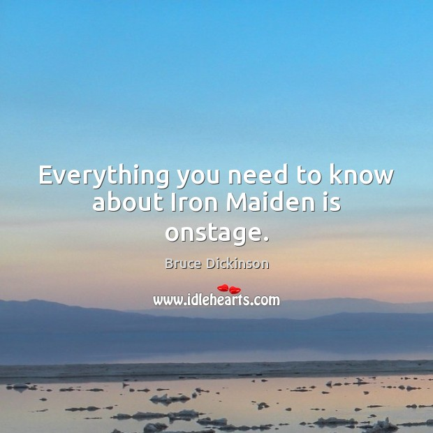 Everything you need to know about Iron Maiden is onstage. Bruce Dickinson Picture Quote