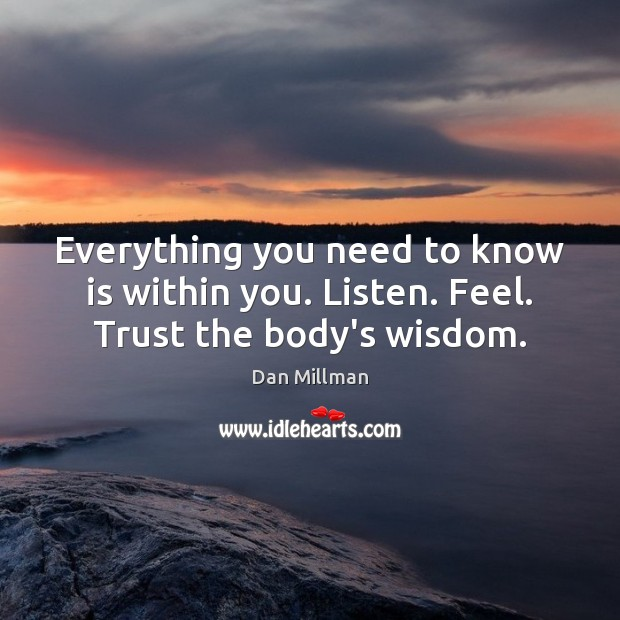 Everything you need to know is within you. Listen. Feel. Trust the body's wisdom. Dan Millman Picture Quote
