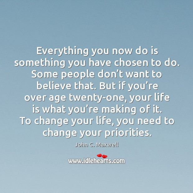 Everything you now do is something you have chosen to do. Some people don't want to believe that. Image