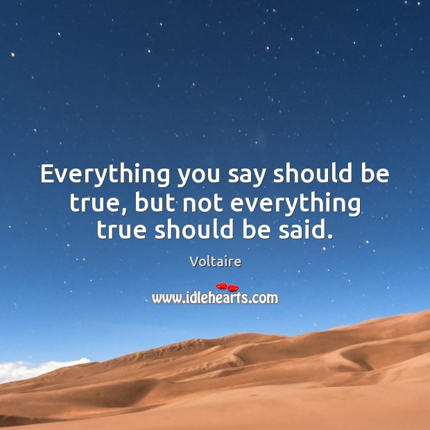 Everything you say should be true, but not everything true should be said. Voltaire Picture Quote