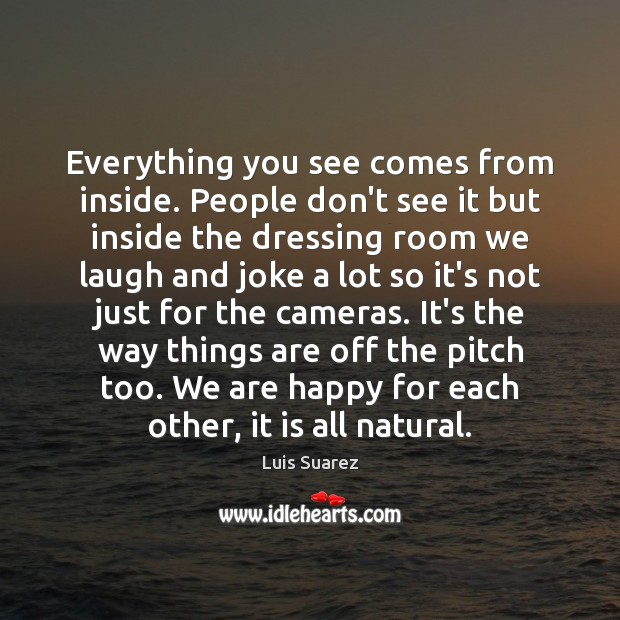 Everything you see comes from inside. People don't see it but inside Image