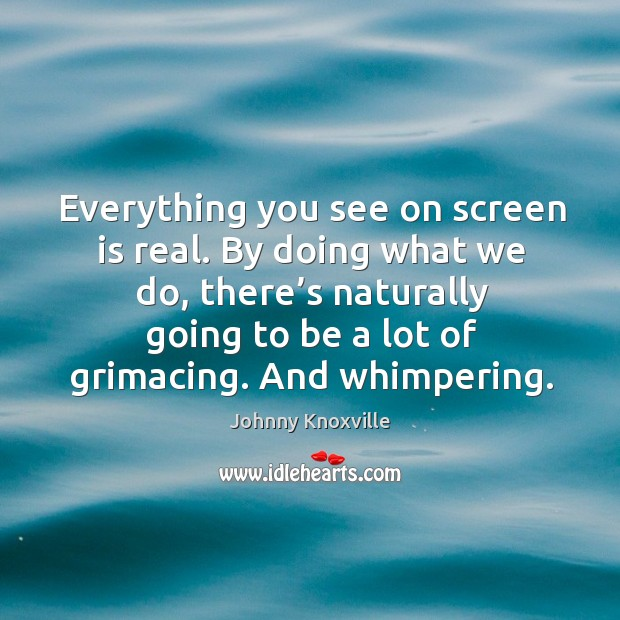Everything you see on screen is real. By doing what we do, there's naturally going Johnny Knoxville Picture Quote