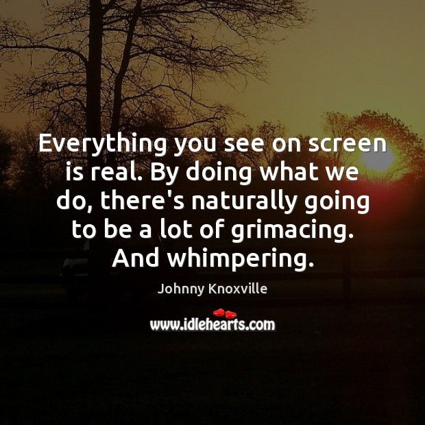Everything you see on screen is real. By doing what we do, Johnny Knoxville Picture Quote