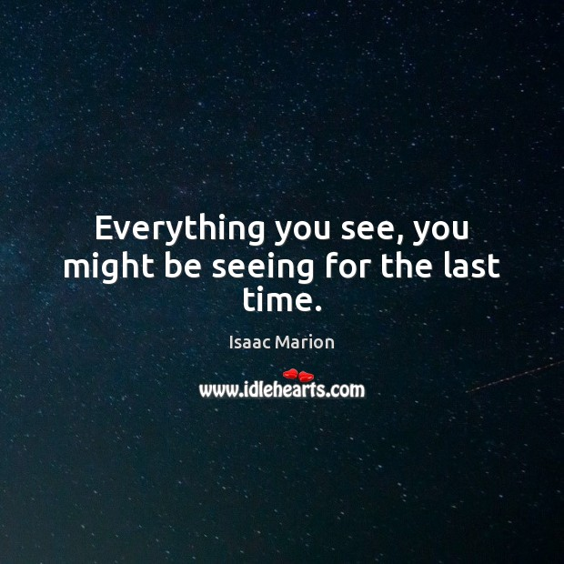 Everything you see, you might be seeing for the last time. Image