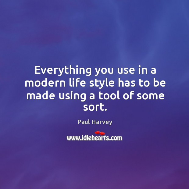 Everything you use in a modern life style has to be made using a tool of some sort. Paul Harvey Picture Quote