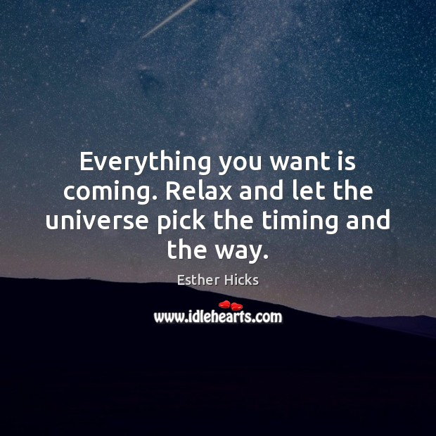 Everything you want is coming. Relax and let the universe pick the timing and the way. Image