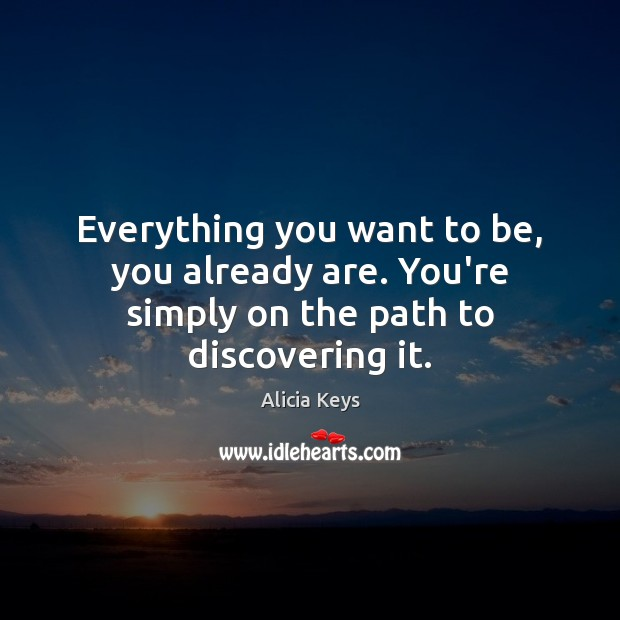 Everything you want to be, you already are. You're simply on the path to discovering it. Alicia Keys Picture Quote