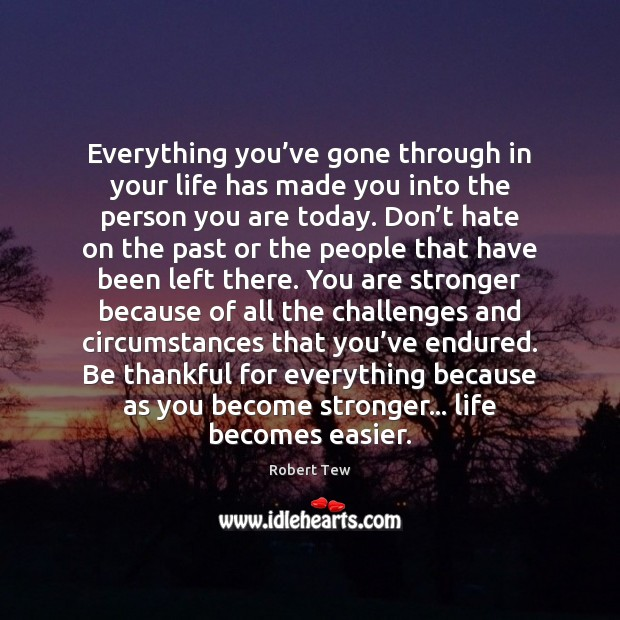 Everything you've gone through in your life has made you into the person you are today. Image