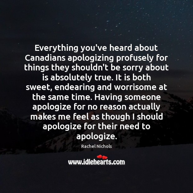 Everything you've heard about Canadians apologizing profusely for things they shouldn't be Rachel Nichols Picture Quote