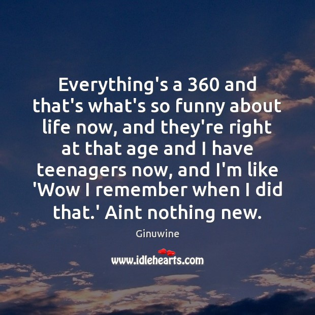 Image, Everything's a 360 and that's what's so funny about life now, and they're