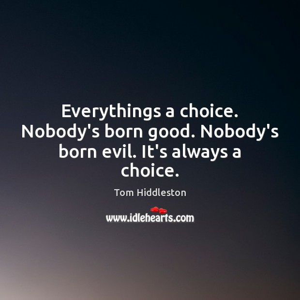 Everythings a choice. Nobody's born good. Nobody's born evil. It's always a choice. Image