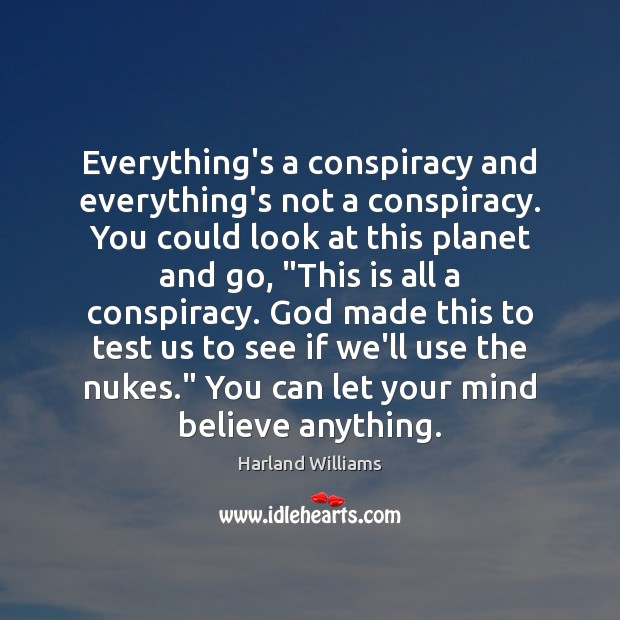 Everything's a conspiracy and everything's not a conspiracy. You could look at Image