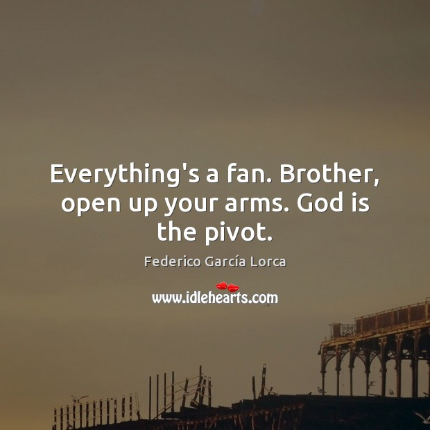 Everything's a fan. Brother, open up your arms. God is the pivot. Brother Quotes Image