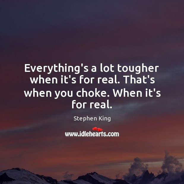 Image, Everything's a lot tougher when it's for real. That's when you choke. When it's for real.