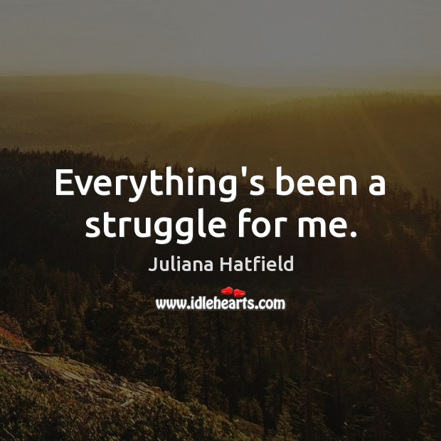 Everything's been a struggle for me. Image