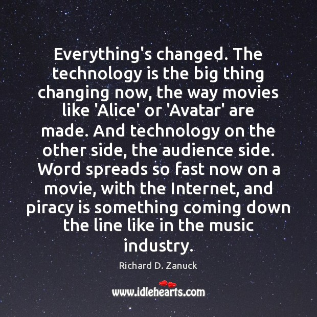 Everything's changed. The technology is the big thing changing now, the way Technology Quotes Image