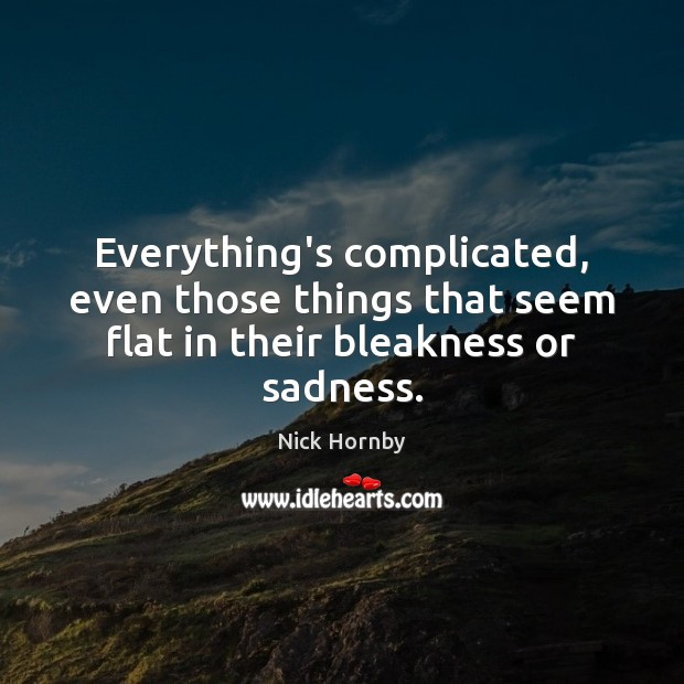 Everything's complicated, even those things that seem flat in their bleakness or sadness. Nick Hornby Picture Quote