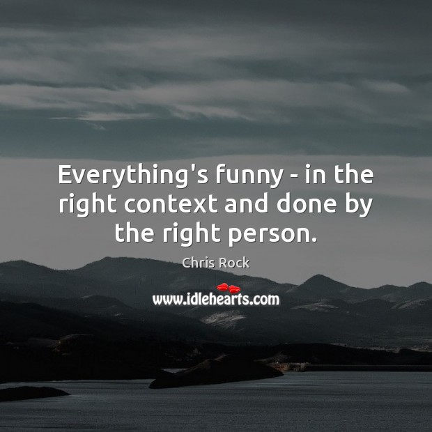 Everything's funny – in the right context and done by the right person. Image
