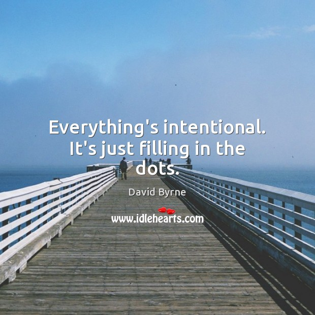 Everything's intentional. It's just filling in the dots. David Byrne Picture Quote