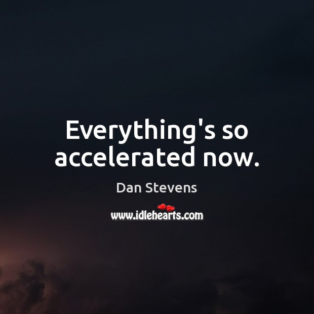 Everything's so accelerated now. Dan Stevens Picture Quote