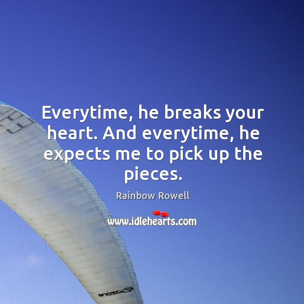 Everytime, he breaks your heart. And everytime, he expects me to pick up the pieces. Rainbow Rowell Picture Quote