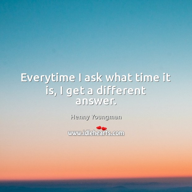 Image, Everytime I ask what time it is, I get a different answer.